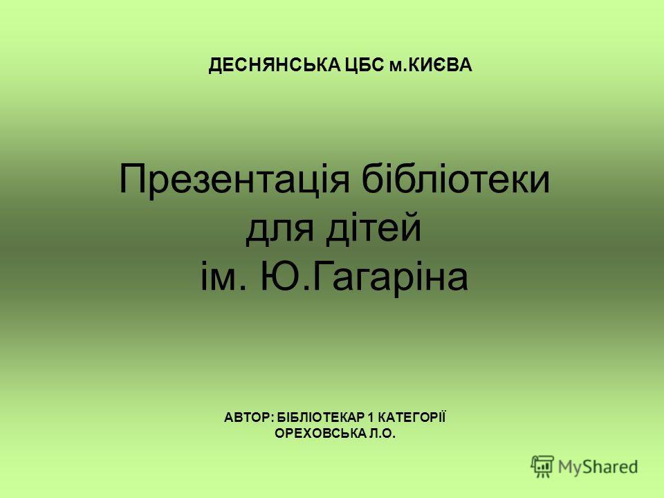 Презентація бібліотеки для дітей ім. Ю.Гагаріна ДЕСНЯНСЬКА ЦБС м.КИЄВА АВТОР: БІБЛІОТЕКАР 1 КАТЕГОРІЇ ОРЕХОВСЬКА Л.О.