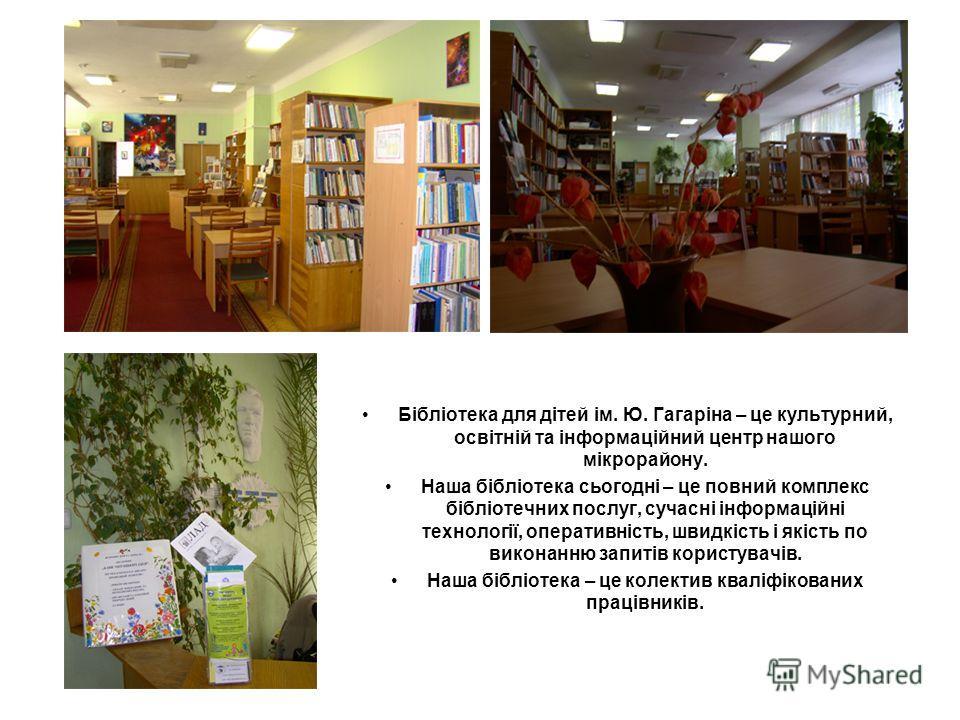 Бібліотека для дітей ім. Ю. Гагаріна – це культурний, освітній та інформаційний центр нашого мікрорайону. Наша бібліотека сьогодні – це повний комплекс бібліотечних послуг, сучасні інформаційні технології, оперативність, швидкість і якість по виконан