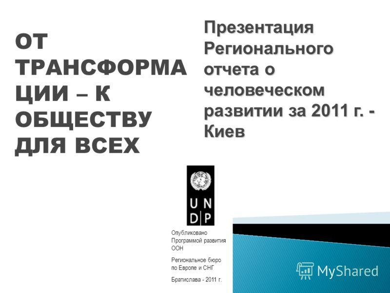 Презентация Регионального отчета о человеческом развитии за 2011 г. - Киев ОТ ТРАНСФОРМА ЦИИ – К ОБЩЕСТВУ ДЛЯ ВСЕХ Опубликовано Программой развития ООН Региональное бюро по Европе и СНГ Братислава - 2011 г.