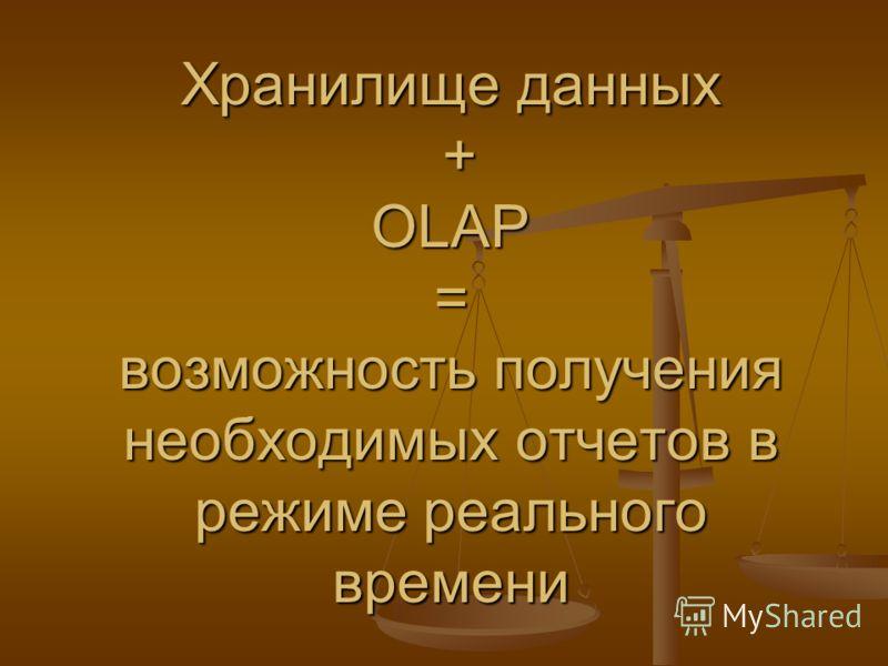 Хранилище данных + OLAP = возможность получения необходимых отчетов в режиме реального времени
