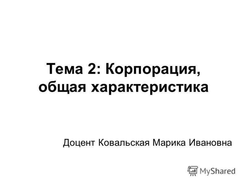 Тема 2: Корпорация, общая характеристика Доцент Ковальская Марика Ивановна