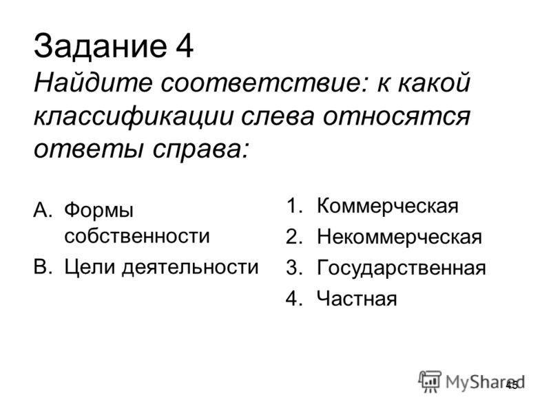 Задание 4 Найдите соответствие: к какой классификации слева относятся ответы справа: A.Формы собственности B.Цели деятельности 1.Коммерческая 2.Некоммерческая 3.Государственная 4.Частная 45