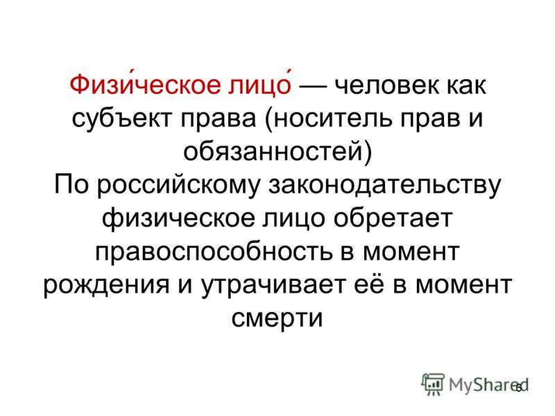 Физи́ческое лицо́ человек как субъект права (носитель прав и обязанностей) По российскому законодательству физическое лицо обретает правоспособность в момент рождения и утрачивает её в момент смерти 6