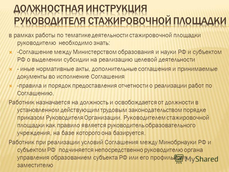 в рамках работы по тематике деятельности стажировочной площадки руководителю необходимо знать: -Соглашение между Министерством образования и науки РФ и субъектом РФ о выделении субсидии на реализацию целевой деятельности - иные нормативные акты, допо