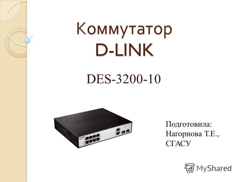 Коммутатор D-LINK DES-3200-10 Подготовила: Нагорнова Т.Е., СГАСУ