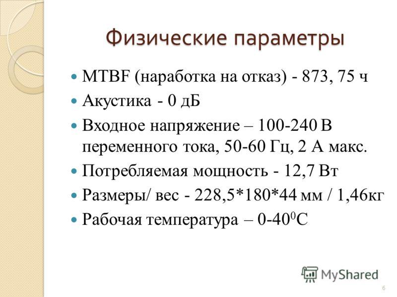 Физические параметры MTBF (наработка на отказ) - 873, 75 ч Акустика - 0 дБ Входное напряжение – 100-240 В переменного тока, 50-60 Гц, 2 А макс. Потребляемая мощность - 12,7 Вт Размеры/ вес - 228,5*180*44 мм / 1,46кг Рабочая температура – 0-40 0 C 6