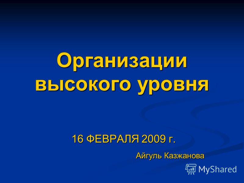 Организации высокого уровня 16 ФЕВРАЛЯ 2009 г. 16 ФЕВРАЛЯ 2009 г. Айгуль Казжанова Айгуль Казжанова