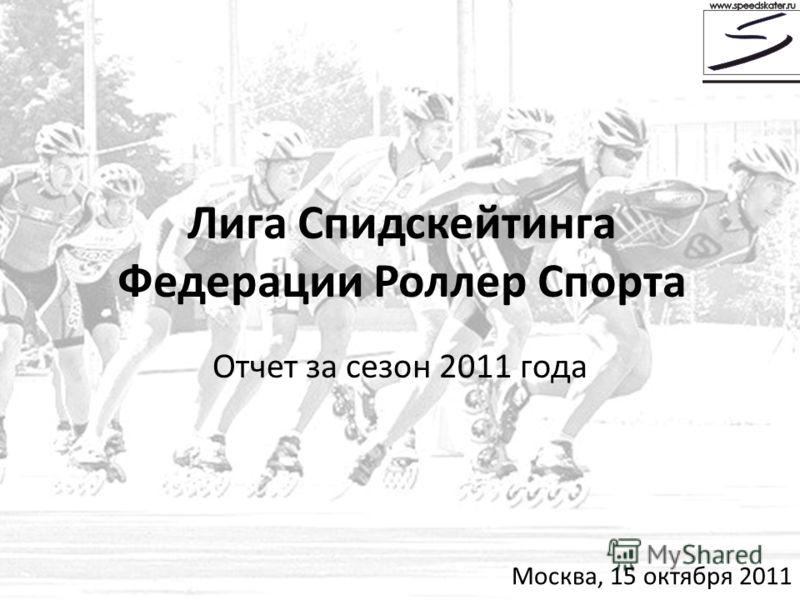 Лига Спидскейтинга Федерации Роллер Спорта Отчет за сезон 2011 года Москва, 15 октября 2011