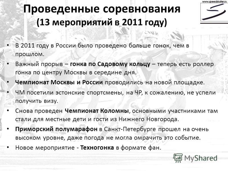 Проведенные соревнования (13 мероприятий в 2011 году) В 2011 году в России было проведено больше гонок, чем в прошлом. Важный прорыв – гонка по Садовому кольцу – теперь есть роллер гонка по центру Москвы в середине дня. Чемпионат Москвы и России пров