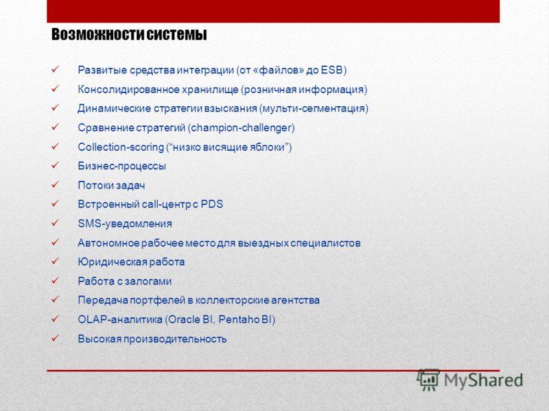 Возможности системы Развитые средства интеграции (от «файлов» до ESB) Консолидированное хранилище (розничная информация) Динамические стратегии взыскания (мульти-сегментация) Сравнение стратегий (champion-challenger) Collection-scoring (низко висящие