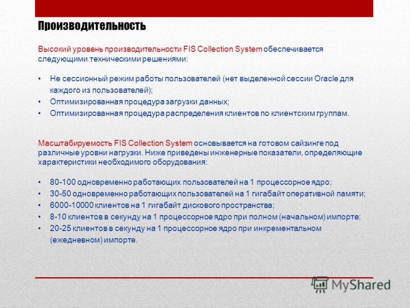 Производительность Высокий уровень производительности FIS Collection System обеспечивается следующими техническими решениями: Не сессионный режим работы пользователей (нет выделенной сессии Oracle для каждого из пользователей); Оптимизированная проце