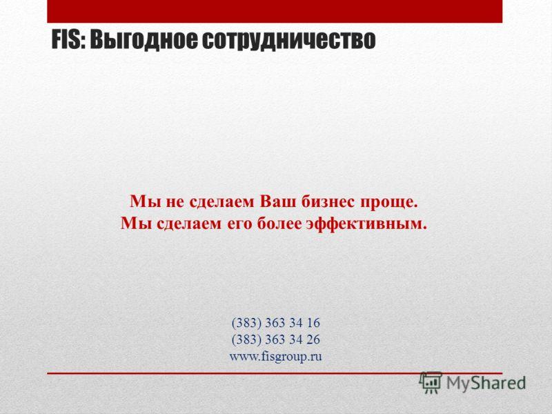 Мы не сделаем Ваш бизнес проще. Мы сделаем его более эффективным. (383) 363 34 16 (383) 363 34 26 www.fisgroup.ru FIS: Выгодное сотрудничество