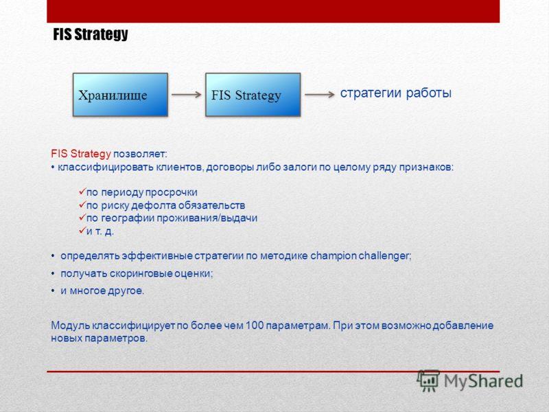 FIS Strategy FIS Strategy позволяет: классифицировать клиентов, договоры либо залоги по целому ряду признаков: по периоду просрочки по риску дефолта обязательств по географии проживания/выдачи и т. д. определять эффективные стратегии по методике cham