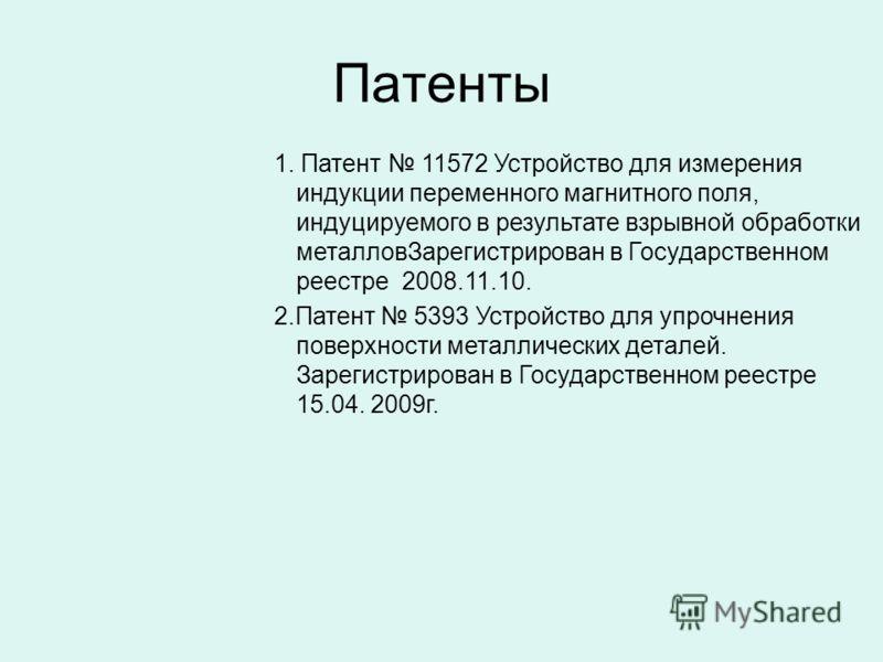 Патенты 1. Патент 11572 Устройство для измерения индукции переменного магнитного поля, индуцируемого в результате взрывной обработки металловЗарегистрирован в Государственном реестре 2008.11.10. 2.Патент 5393 Устройство для упрочнения поверхности мет