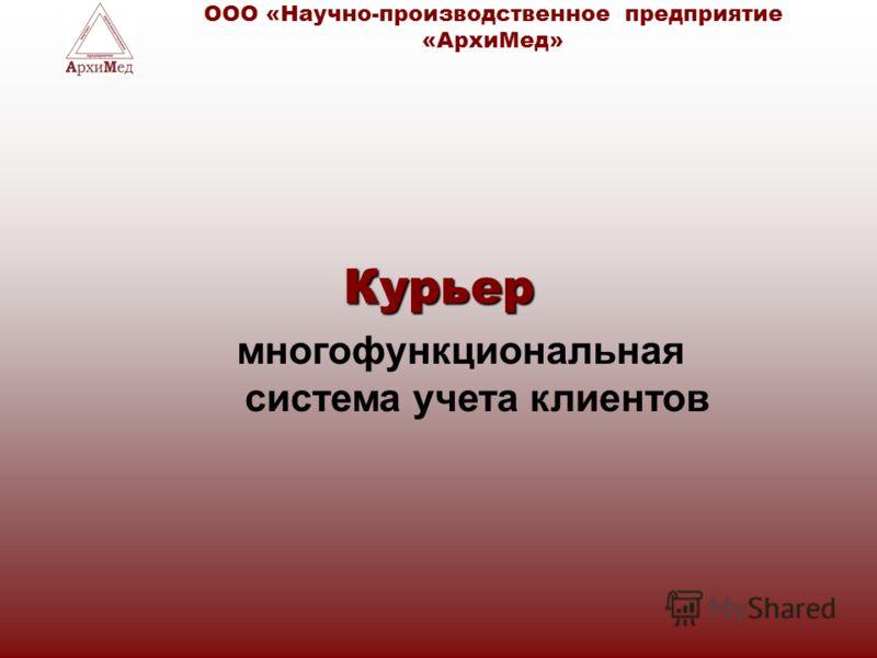 Курьер многофункциональная система учета клиентов ООО «Научно-производственное предприятие «АрхиМед»