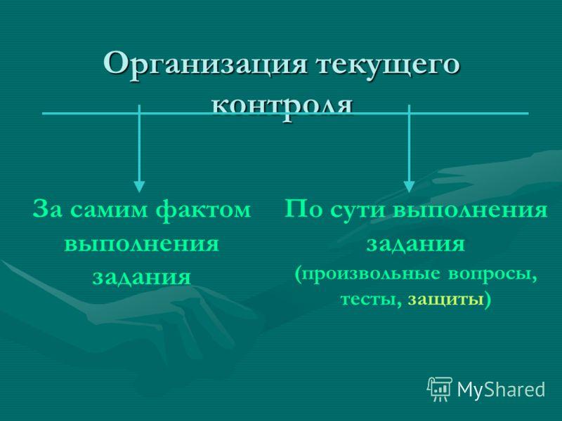 Организация текущего контроля За самим фактом выполнения задания По сути выполнения задания (произвольные вопросы, тесты, защиты)