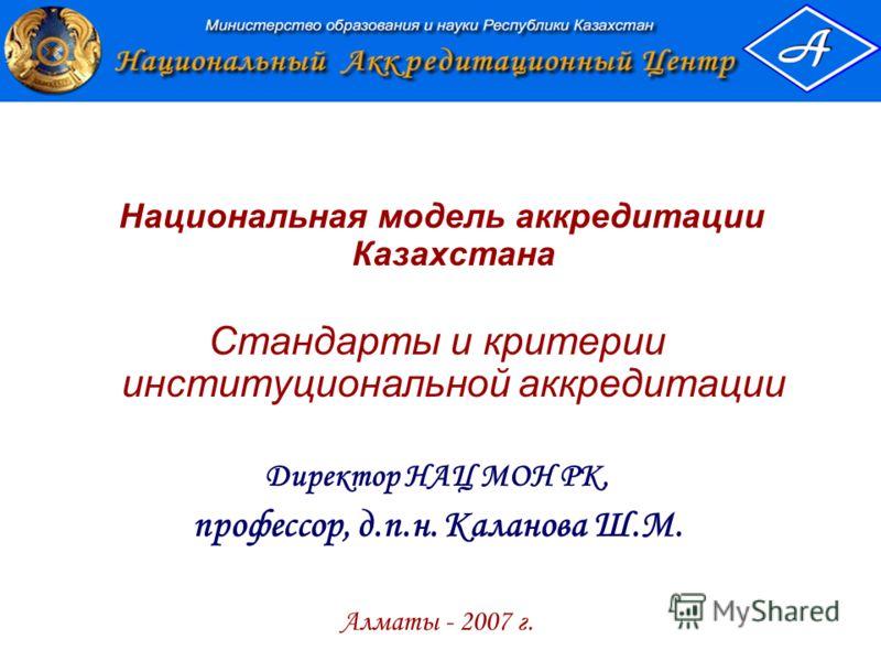 Национальная модель аккредитации Казахстана Стандарты и критерии институциональной аккредитации Директор НАЦ МОН РК, профессор, д.п.н. Каланова Ш.М. Алматы - 2007 г.