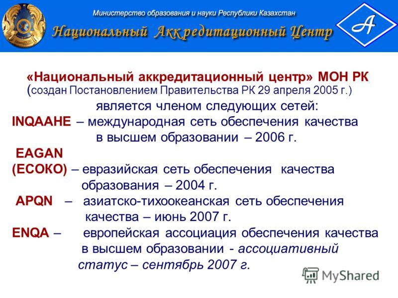 «Национальный аккредитационный центр» МОН РК ( создан Постановлением Правительства РК 29 апреля 2005 г.) является членом следующих сетей: INQAAHE – международная сеть обеспечения качества в высшем образовании – 2006 г. EAGAN (ЕСОКО) – евразийская сет