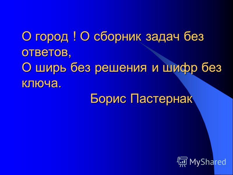 О город ! О сборник задач без ответов, О ширь без решения и шифр без ключа. Борис Пастернак