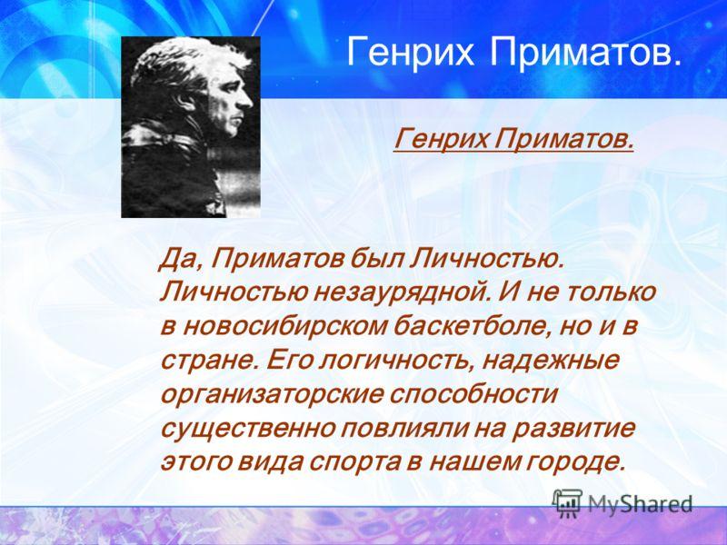 Генрих Приматов. Да, Приматов был Личностью. Личностью незаурядной. И не только в новосибирском баскетболе, но и в стране. Его логичность, надежные организаторские способности существенно повлияли на развитие этого вида спорта в нашем городе.