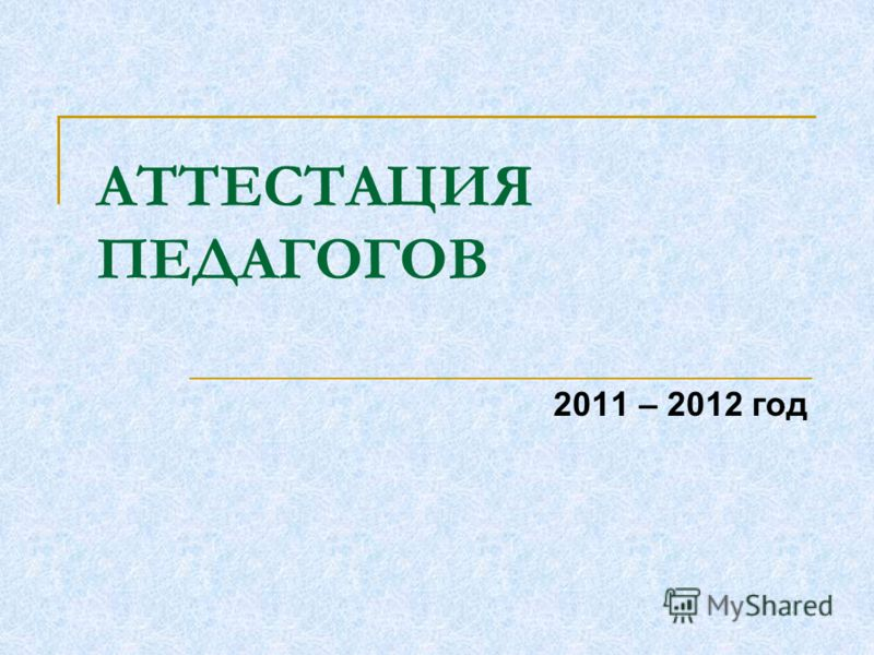 АТТЕСТАЦИЯ ПЕДАГОГОВ 2011 – 2012 год