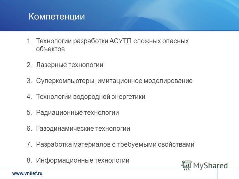 www.vniief.ru Компетенции 1.Технологии разработки АСУТП сложных опасных объектов 2.Лазерные технологии 3.Суперкомпьютеры, имитационное моделирование 4.Технологии водородной энергетики 5.Радиационные технологии 6.Газодинамические технологии 7.Разработ