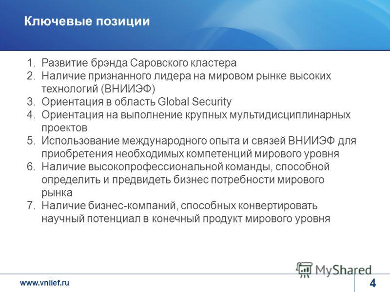 www.vniief.ru 4 Ключевые позиции 1.Развитие брэнда Саровского кластера 2.Наличие признанного лидера на мировом рынке высоких технологий (ВНИИЭФ) 3.Ориентация в область Global Security 4.Ориентация на выполнение крупных мультидисциплинарных проектов 5