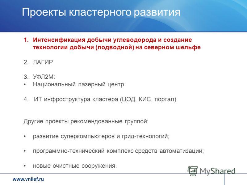 www.vniief.ru Проекты кластерного развития 1.Интенсификация добычи углеводорода и создание технологии добычи (подводной) на северном шельфе 2.ЛАГИР 3.УФЛ2М: Национальный лазерный центр 4. ИТ инфроструктура кластера (ЦОД, КИС, портал) Другие проекты р