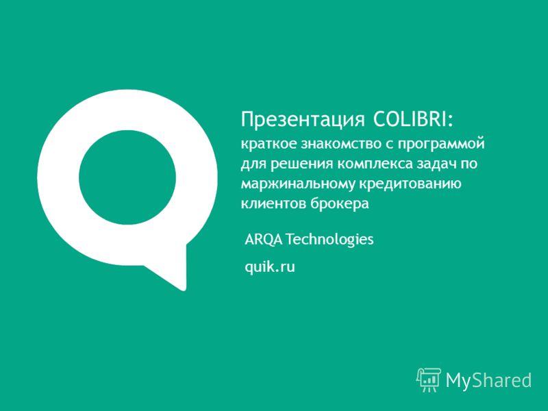 ARQA Technologies quik.ru Презентация COLIBRI: краткое знакомство с программой для решения комплекса задач по маржинальному кредитованию клиентов брокера