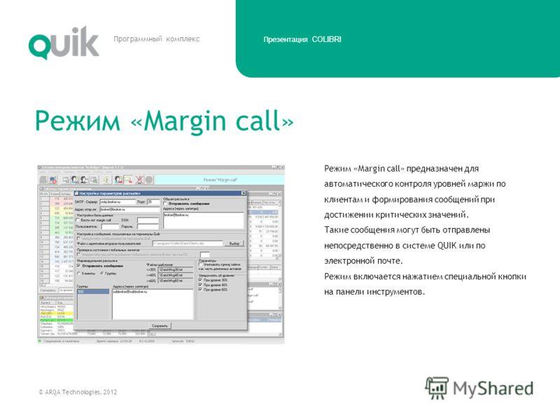 Презентация COLIBRI © ARQA Technologies, 2012 Программный комплекс Режим «Margin call» предназначен для автоматического контроля уровней маржи по клиентам и формирования сообщений при достижении критических значений. Такие сообщения могут быть отправ
