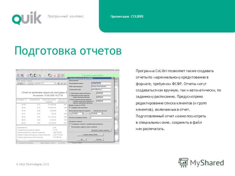 Презентация COLIBRI © ARQA Technologies, 2012 Программный комплекс Программа CoLibri позволяет также создавать отчеты по маржинальному кредитованию в формате, требуемом ФСФР. Отчеты могут создаваться как вручную, так и автоматически, по заданному рас