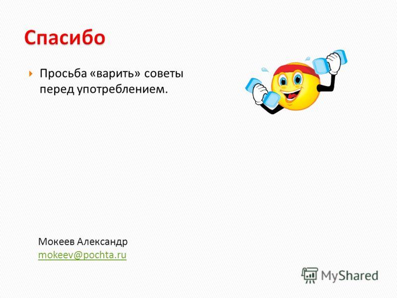 Просьба «варить» советы перед употреблением. Мокеев Александр mokeev@pochta.ru