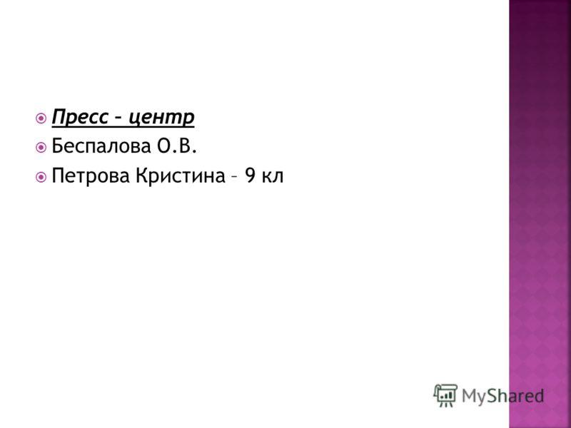 Пресс – центр Беспалова О.В. Петрова Кристина – 9 кл