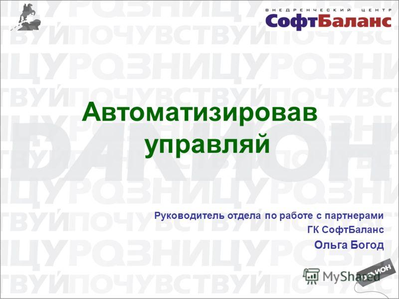 Автоматизировав управляй Руководитель отдела по работе с партнерами ГК СофтБаланс Ольга Богод