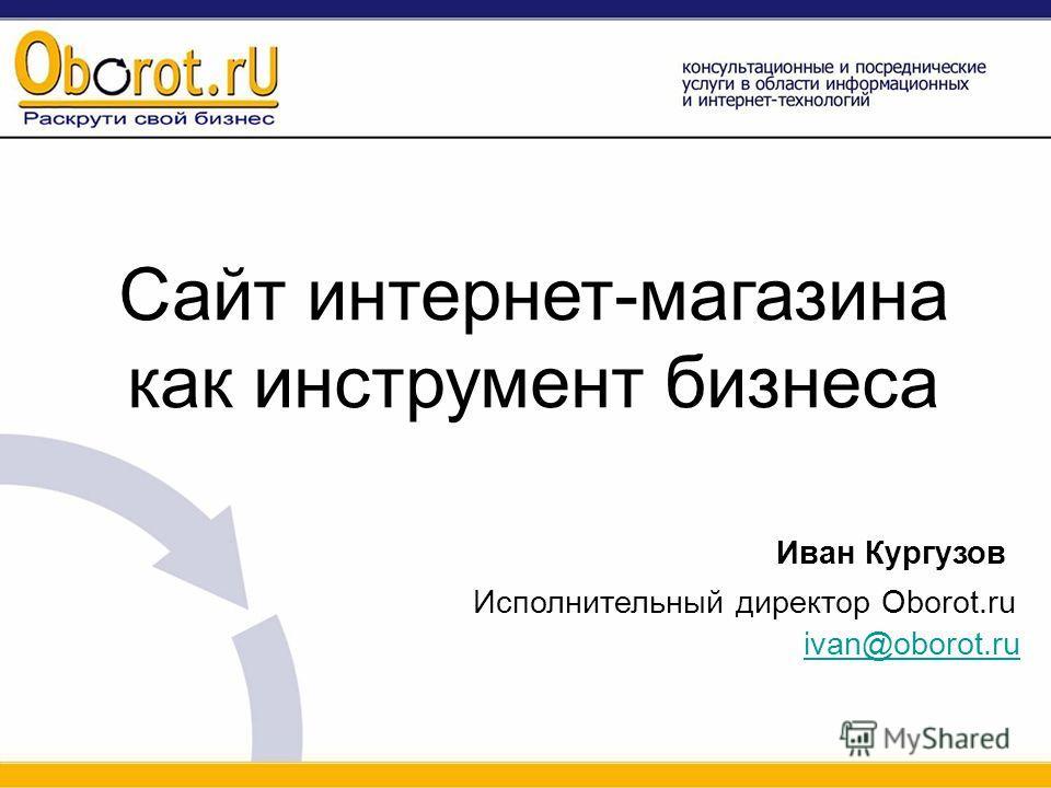 Сайт интернет-магазина как инструмент бизнеса Иван Кургузов Исполнительный директор Oborot.ru ivan@oborot.ru