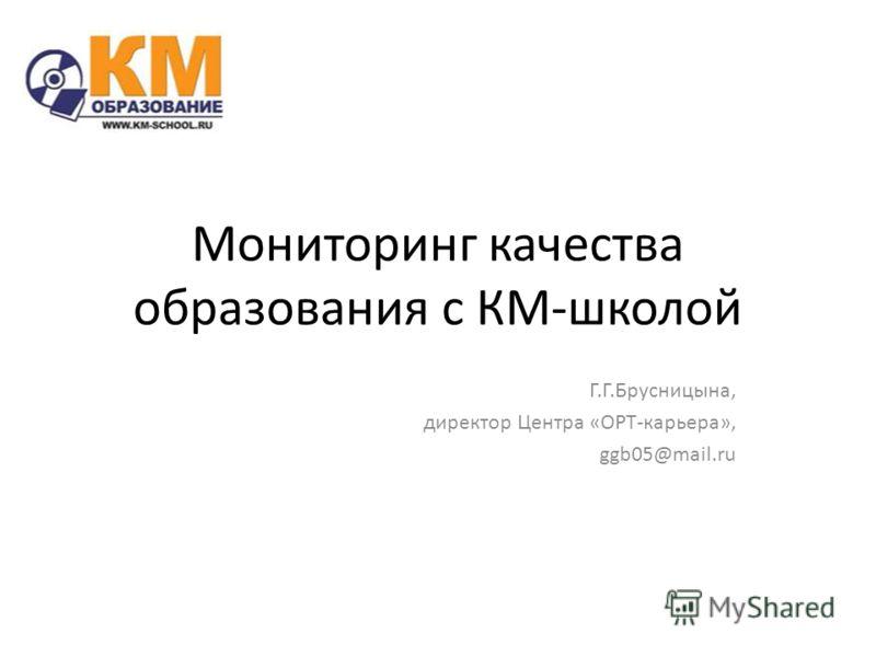 Мониторинг качества образования с КМ-школой Г.Г.Брусницына, директор Центра «ОРТ-карьера», ggb05@mail.ru