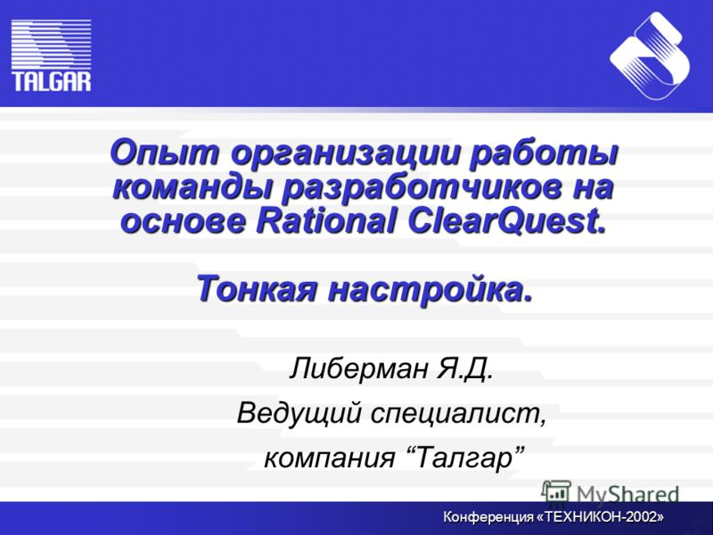 Конференция «ТЕХНИКОН-2002» Опыт организации работы команды разработчиков на основе Rational ClearQuest. Тонкая настройка. Либерман Я.Д. Ведущий специалист, компания Талгар