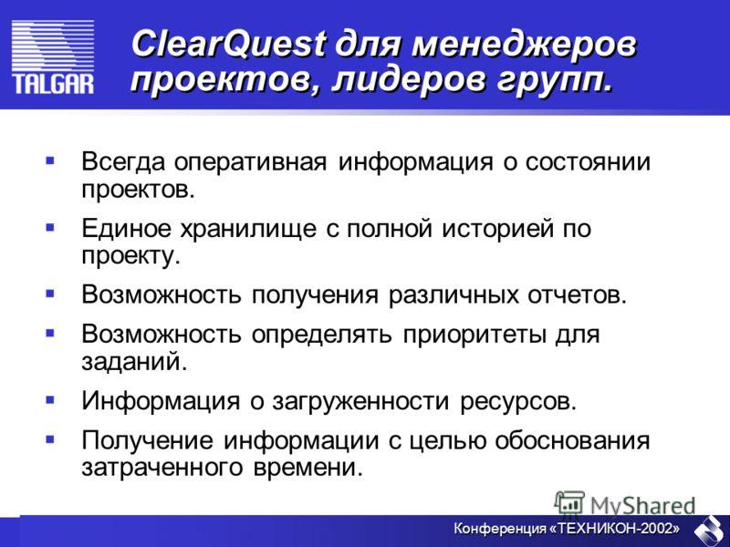 Конференция «ТЕХНИКОН-2002» ClearQuest для менеджеров проектов, лидеров групп. Всегда оперативная информация о состоянии проектов. Единое хранилище с полной историей по проекту. Возможность получения различных отчетов. Возможность определять приорите