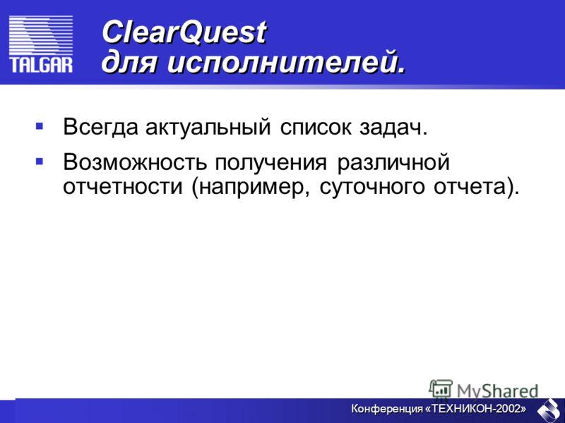 Конференция «ТЕХНИКОН-2002» ClearQuest для исполнителей. Всегда актуальный список задач. Возможность получения различной отчетности (например, суточного отчета).