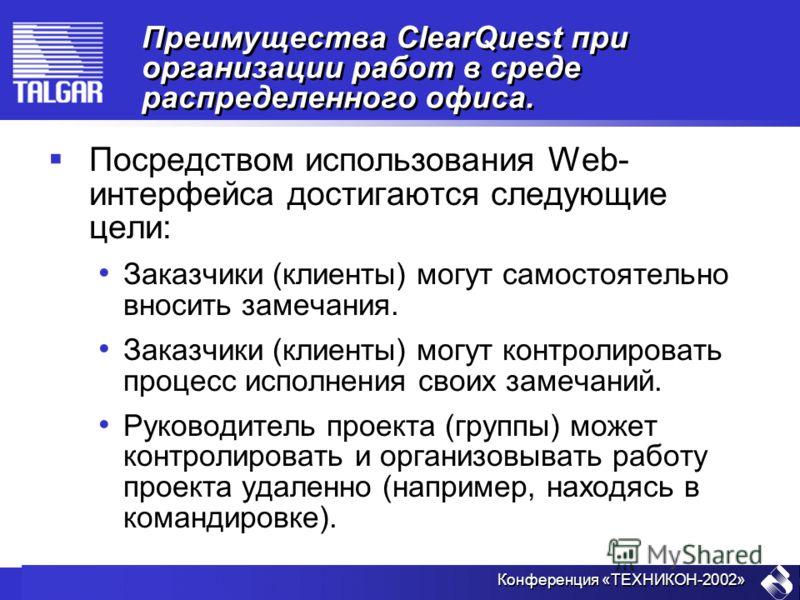 Конференция «ТЕХНИКОН-2002» Преимущества ClearQuest при организации работ в среде распределенного офиса. Посредствoм использования Web- интерфейса достигаются следующие цели: Заказчики (клиенты) могут самостоятельно вносить замечания. Заказчики (клие