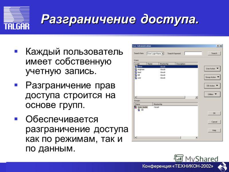 Конференция «ТЕХНИКОН-2002» Разграничение доступа. Каждый пользователь имеет собственную учетную запись. Разграничение прав доступа строится на основе групп. Обеспечивается разграничение доступа как по режимам, так и по данным.