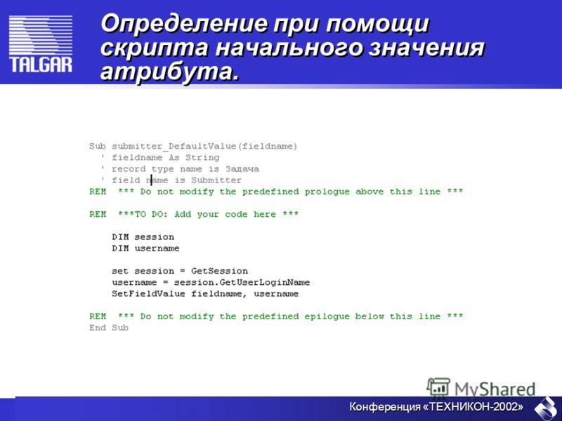 Конференция «ТЕХНИКОН-2002» Определение при помощи скрипта начального значения атрибута.