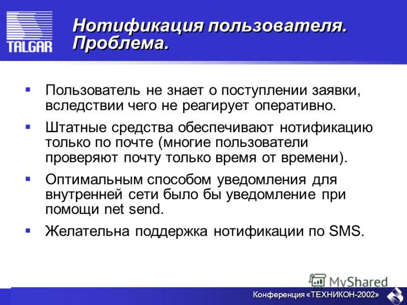 Конференция «ТЕХНИКОН-2002» Нотификация пользователя. Проблема. Пользователь не знает о поступлении заявки, вследствии чего не реагирует оперативно. Штатные средства обеспечивают нотификацию только по почте (многие пользователи проверяют почту только