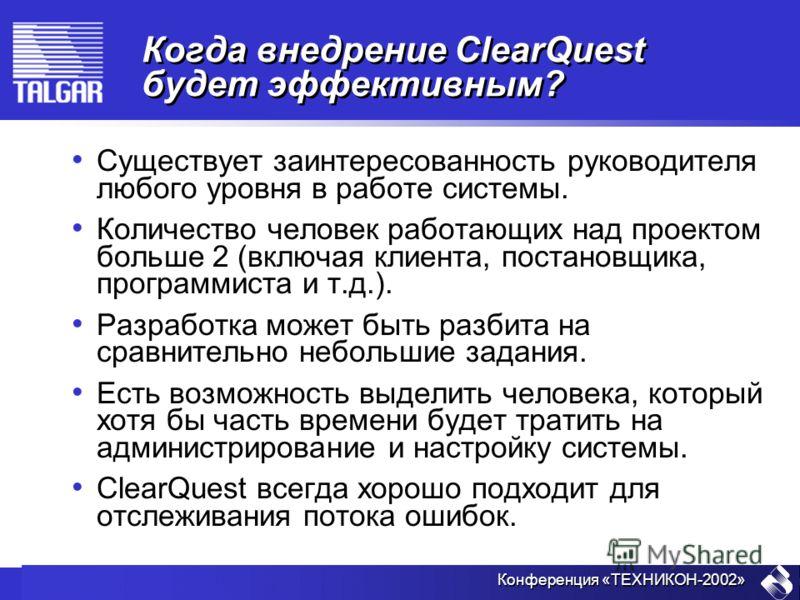 Конференция «ТЕХНИКОН-2002» Когда внедрение ClearQuest будет эффективным? Существует заинтересованность руководителя любого уровня в работе системы. Количество человек работающих над проектом больше 2 (включая клиента, постановщика, программиста и т.