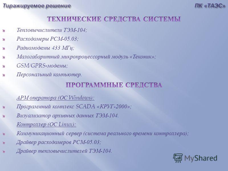 Тепловычислители ТЭМ -104; Расходомеры РСМ -05.03; Радиомодемы 433 МГц ; Малогабаритный микропроцессорный модуль « Теконик »; GSM/GPRS- модемы ; Персональный компьютер. АРМ оператора ( ОС Windows): Программный комплекс SCADA « КРУГ -2000»; Визуализат