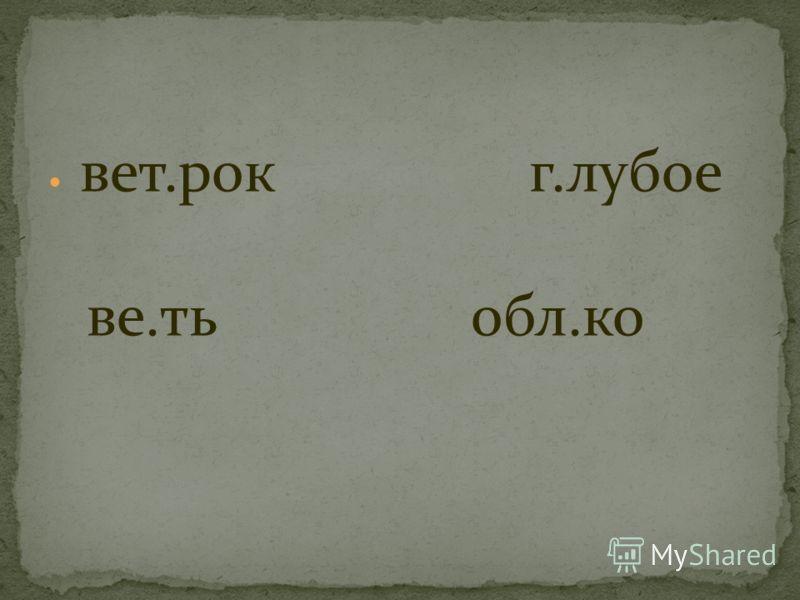 вет.рок г.лубое ве.ть обл.ко