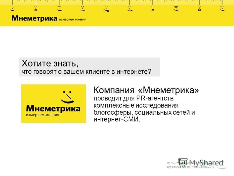 Презентация компании «Мнеметрика» для рекламных агентств, Москва 2010 Компания «Мнеметрика» проводит для PR-агентств комплексные исследования блогосферы, социальных сетей и интернет-СМИ. Хотите знать, что говорят о вашем клиенте в интернете?
