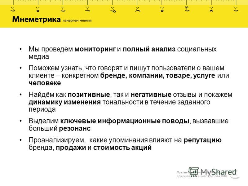 Презентация компании «Мнеметрика» для рекламных агентств, Москва 2010 Мы проведём мониторинг и полный анализ социальных медиа Поможем узнать, что говорят и пишут пользователи о вашем клиенте – конкретном бренде, компании, товаре, услуге или человеке