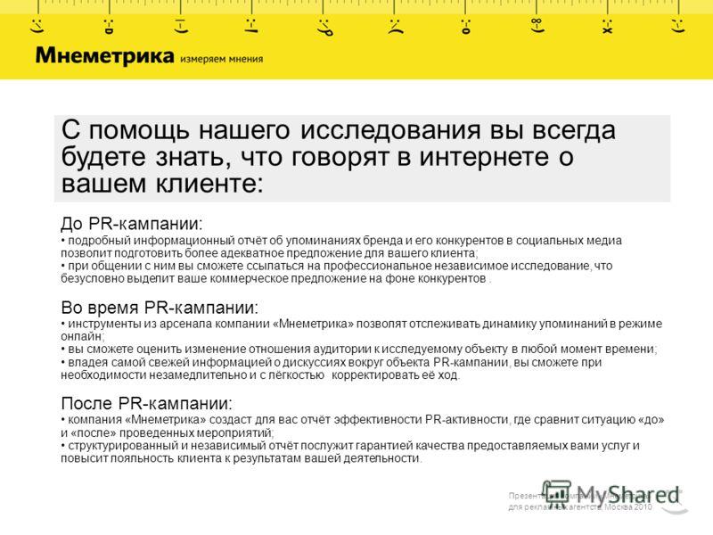 Презентация компании «Мнеметрика» для рекламных агентств, Москва 2010 С помощь нашего исследования вы всегда будете знать, что говорят в интернете о вашем клиенте: До PR-кампании: подробный информационный отчёт об упоминаниях бренда и его конкурентов
