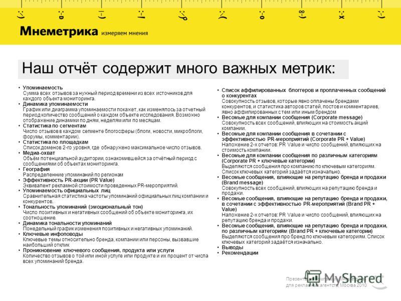 Презентация компании «Мнеметрика» для рекламных агентств, Москва 2010 Наш отчёт содержит много важных метрик: Список аффилированных блоггеров и проплаченных сообщений о конкурентах Совокупность отзывов, которые явно оплачены брендами конкурентов, и с
